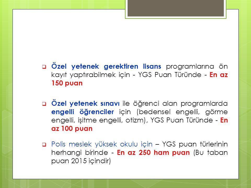  Özel yetenek gerektiren lisans programlarına ön kayıt yaptırabilmek için - YGS Puan Türünde - En az 150 puan  Özel yetenek sınavı ile öğrenci alan programlarda engelli öğrenciler için (bedensel engelli, görme engelli, işitme engelli, otizm), YGS Puan Türünde - En az 100 puan  Polis meslek yüksek okulu için – YGS puan türlerinin herhangi birinde - En az 250 ham puan (Bu taban puan 2015 içindir)