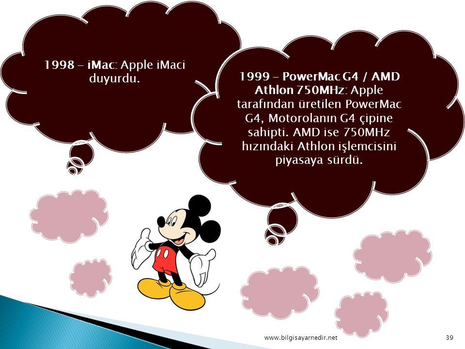 1998 - iMac: Apple iMaci duyurdu. 1999 - PowerMac G4 / AMD Athlon 750MHz: Apple tarafından üretilen PowerMac G4, Motorolanın G4 çipine sahipti. AMD is