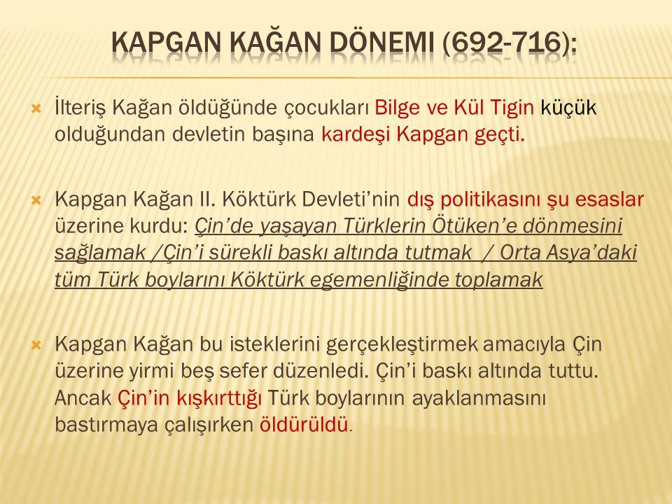  İlteriş Kağan öldüğünde çocukları Bilge ve Kül Tigin küçük olduğundan devletin başına kardeşi Kapgan geçti.  Kapgan Kağan II. Köktürk Devleti'nin d