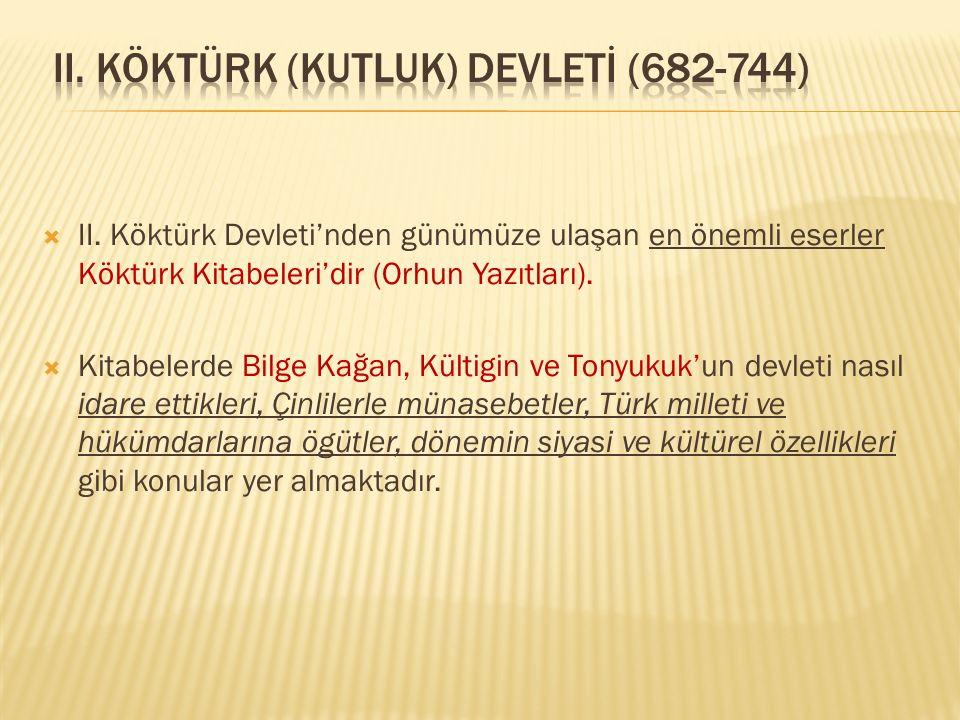  II. Köktürk Devleti'nden günümüze ulaşan en önemli eserler Köktürk Kitabeleri'dir (Orhun Yazıtları).  Kitabelerde Bilge Kağan, Kültigin ve Tonyukuk
