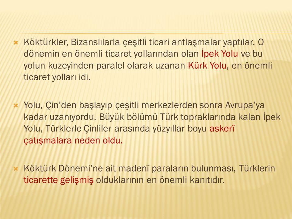  Köktürkler, Bizanslılarla çeşitli ticari antlaşmalar yaptılar. O dönemin en önemli ticaret yollarından olan İpek Yolu ve bu yolun kuzeyinden paralel
