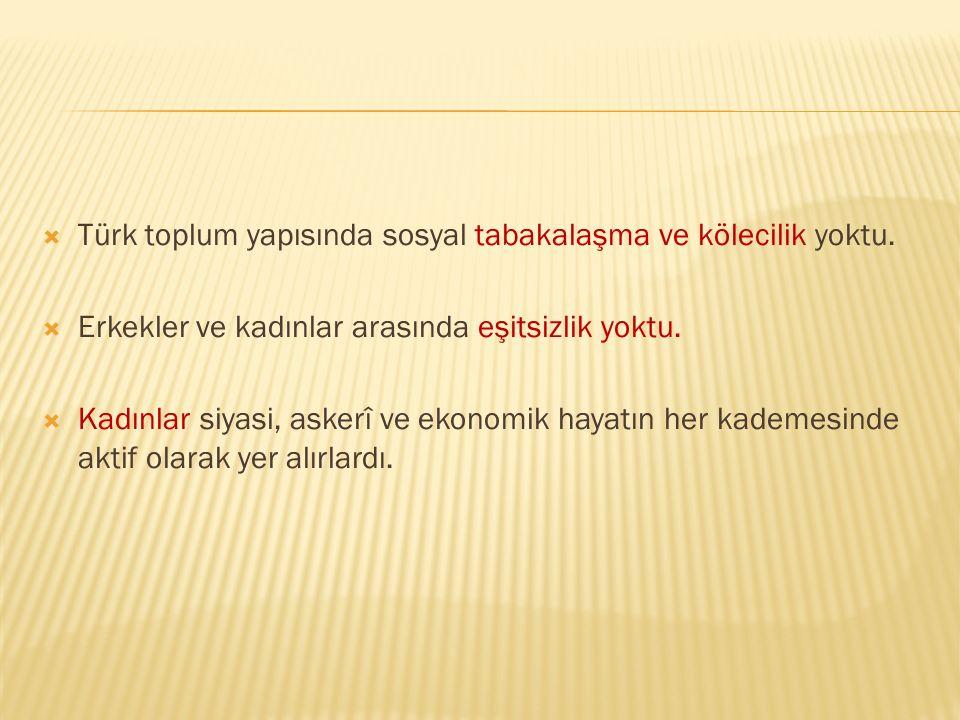  Türk toplum yapısında sosyal tabakalaşma ve kölecilik yoktu.  Erkekler ve kadınlar arasında eşitsizlik yoktu.  Kadınlar siyasi, askerî ve ekonomik
