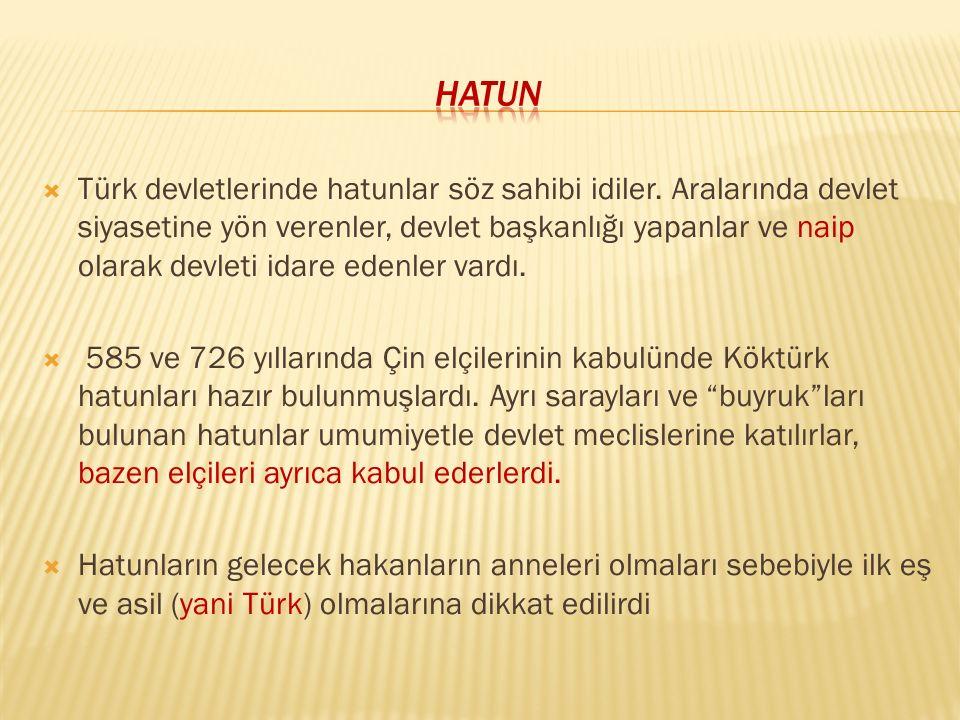  Türk devletlerinde hatunlar söz sahibi idiler. Aralarında devlet siyasetine yön verenler, devlet başkanlığı yapanlar ve naip olarak devleti idare ed