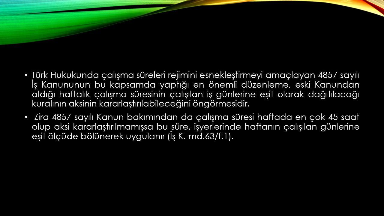 Türk Hukukunda çalışma süreleri rejimini esnekleştirmeyi amaçlayan 4857 sayılı İş Kanununun bu kapsamda yaptığı en önemli düzenleme, eski Kanundan aldığı haftalık çalışma süresinin çalışılan iş günlerine eşit olarak dağıtılacağı kuralının aksinin kararlaştırılabileceğini öngörmesidir.
