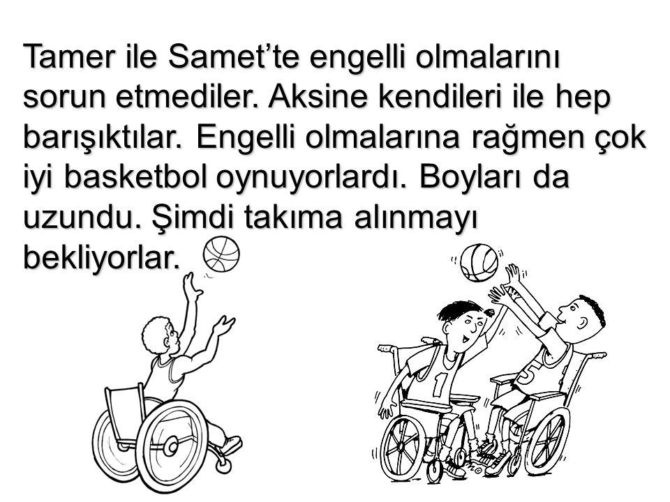Tamer ile Samet'te engelli olmalarını sorun etmediler. Aksine kendileri ile hep barışıktılar. Engelli olmalarına rağmen çok iyi basketbol oynuyorlardı