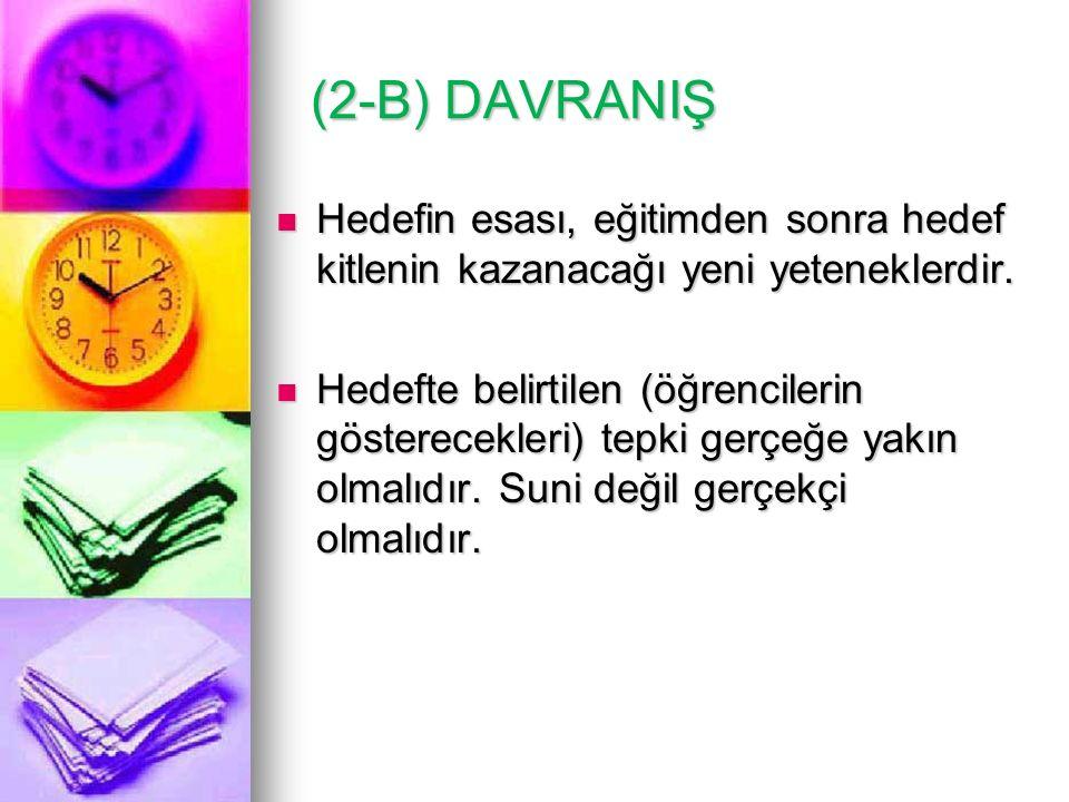 (2-B) DAVRANIŞ (2-B) DAVRANIŞ Hedefin esası, eğitimden sonra hedef kitlenin kazanacağı yeni yeteneklerdir. Hedefin esası, eğitimden sonra hedef kitlen