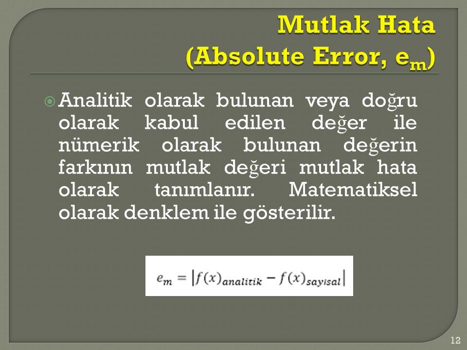  Analitik olarak bulunan veya do ğ ru olarak kabul edilen de ğ er ile nümerik olarak bulunan de ğ erin farkının mutlak de ğ eri mutlak hata olarak tanımlanır.