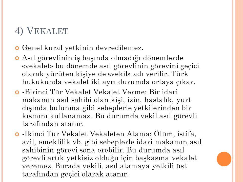 4) V EKALET Genel kural yetkinin devredilemez. Asıl görevlinin iş başında olmadığı dönemlerde «vekalet» bu dönemde asıl görevlinin görevini geçici ola