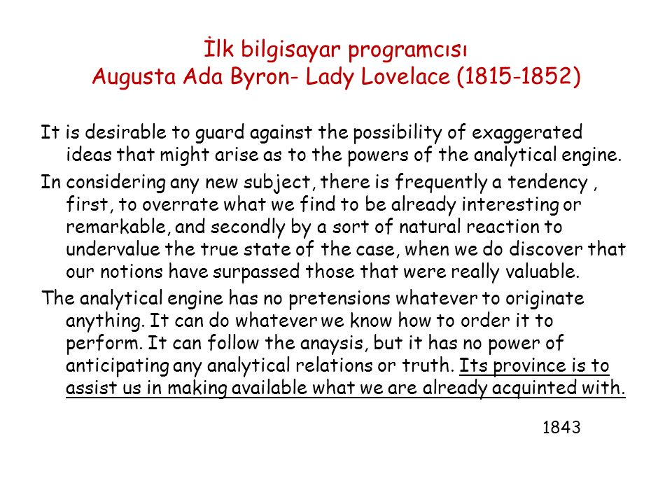 İlk bilgisayar programcısı Augusta Ada Byron- Lady Lovelace (1815-1852) It is desirable to guard against the possibility of exaggerated ideas that might arise as to the powers of the analytical engine.