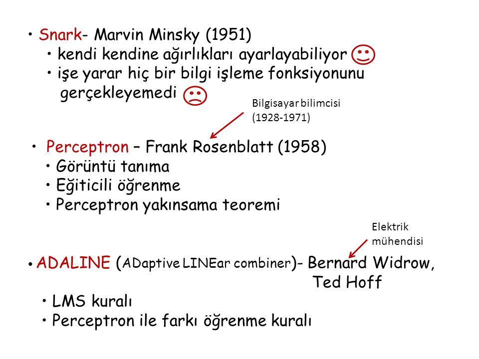 Snark- Marvin Minsky (1951) kendi kendine ağırlıkları ayarlayabiliyor işe yarar hiç bir bilgi işleme fonksiyonunu gerçekleyemedi Perceptron – Frank Rosenblatt (1958) Görüntü tanıma Eğiticili öğrenme Perceptron yakınsama teoremi Bilgisayar bilimcisi (1928-1971) ADALINE ( ADaptive LINEar combiner )- Bernard Widrow, Ted Hoff LMS kuralı Perceptron ile farkı öğrenme kuralı Elektrik mühendisi
