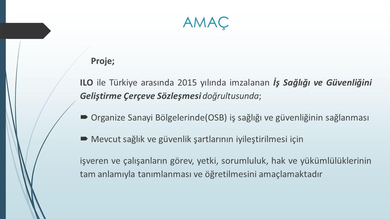 AMAÇ Proje; ILO ile Türkiye arasında 2015 yılında imzalanan İş Sağlığı ve Güvenliğini Geliştirme Çerçeve Sözleşmesi doğrultusunda;  Organize Sanayi Bölgelerinde(OSB) iş sağlığı ve güvenliğinin sağlanması  Mevcut sağlık ve güvenlik şartlarının iyileştirilmesi için işveren ve çalışanların görev, yetki, sorumluluk, hak ve yükümlülüklerinin tam anlamıyla tanımlanması ve öğretilmesini amaçlamaktadır