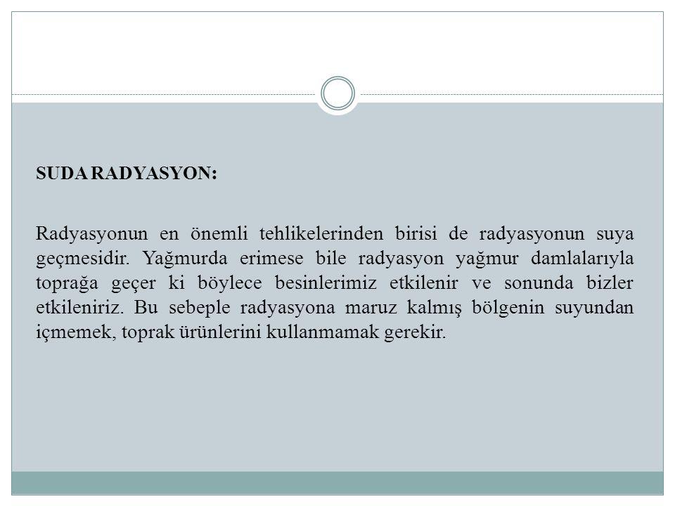 SUDA RADYASYON : Radyasyonun en önemli tehlikelerinden birisi de radyasyonun suya geçmesidir. Yağmurda erimese bile radyasyon yağmur damlalarıyla topr