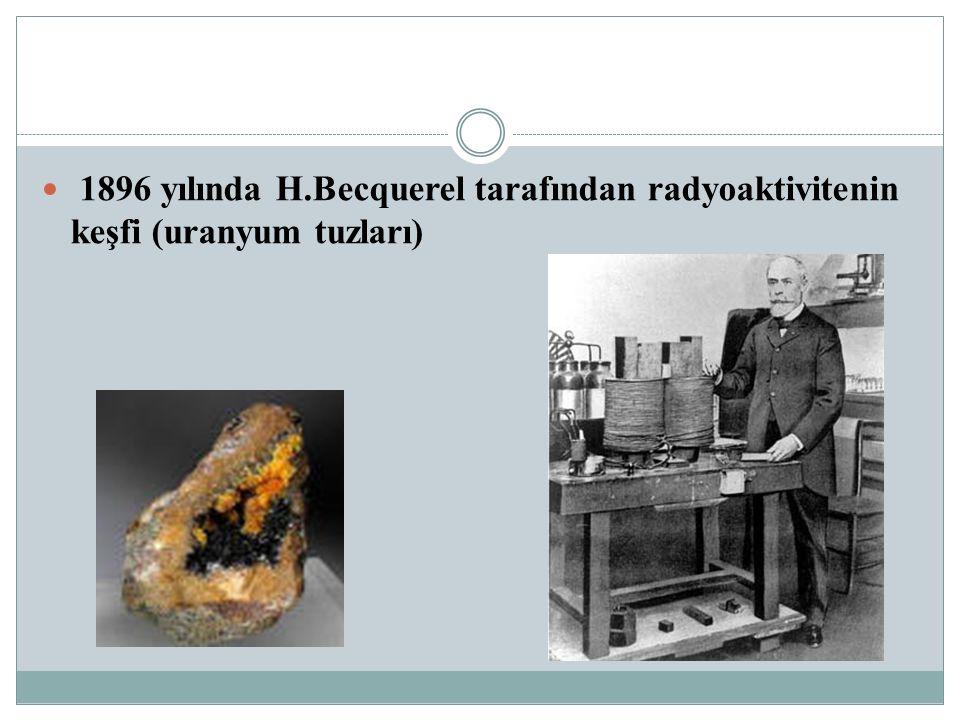 1896 yılında H.Becquerel tarafından radyoaktivitenin keşfi (uranyum tuzları)