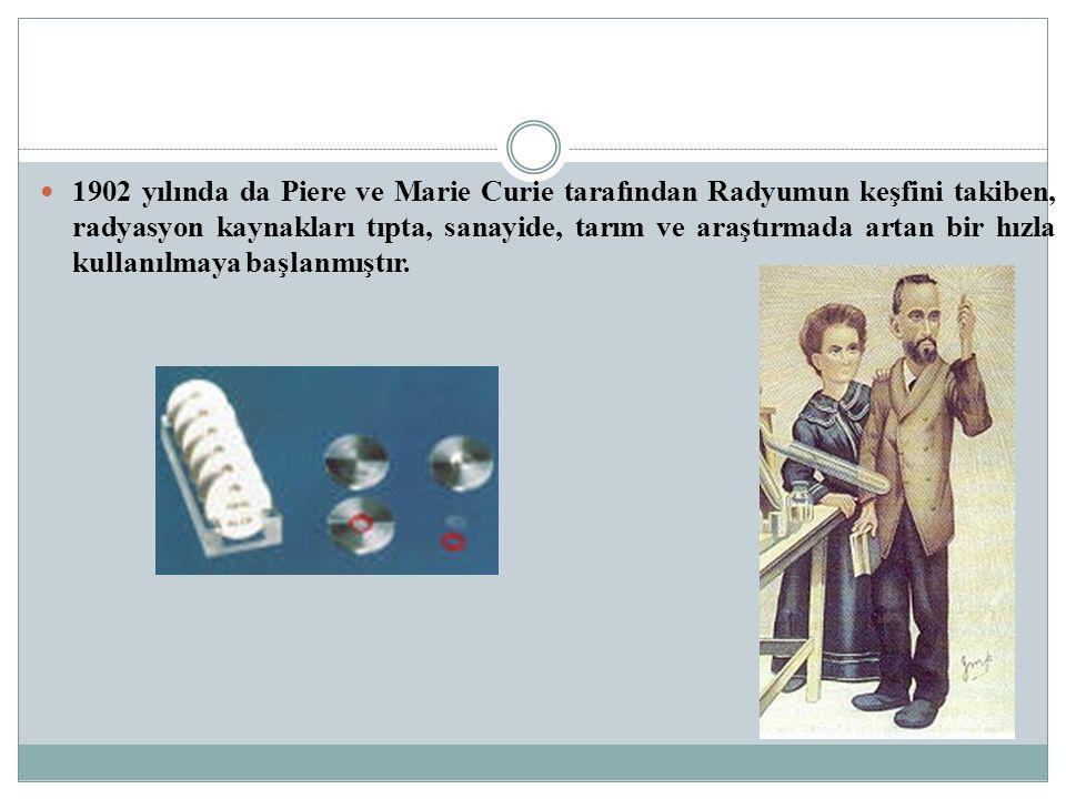 1902 yılında da Piere ve Marie Curie tarafından Radyumun keşfini takiben, radyasyon kaynakları tıpta, sanayide, tarım ve araştırmada artan bir hızla k