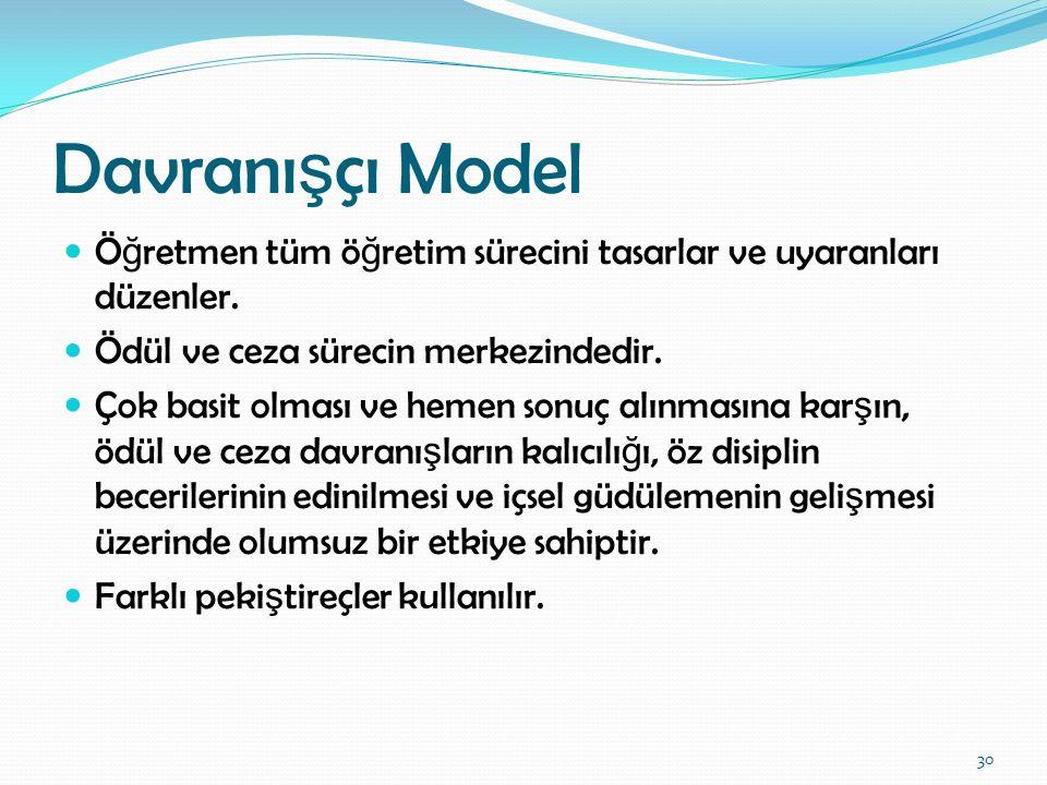 Davranı ş çı Model Ö ğ retmen tüm ö ğ retim sürecini tasarlar ve uyaranları düzenler. Ödül ve ceza sürecin merkezindedir. Çok basit olması ve hemen so
