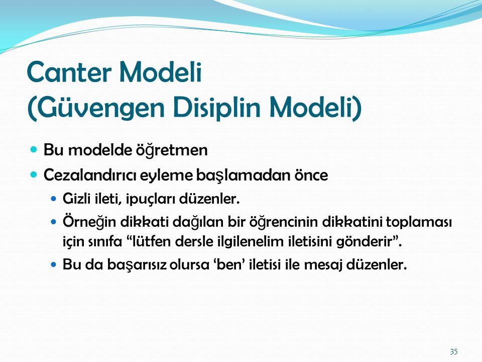 Canter Modeli (Güvengen Disiplin Modeli) Bu modelde ö ğ retmen Cezalandırıcı eyleme ba ş lamadan önce Gizli ileti, ipuçları düzenler. Örne ğ in dikkat