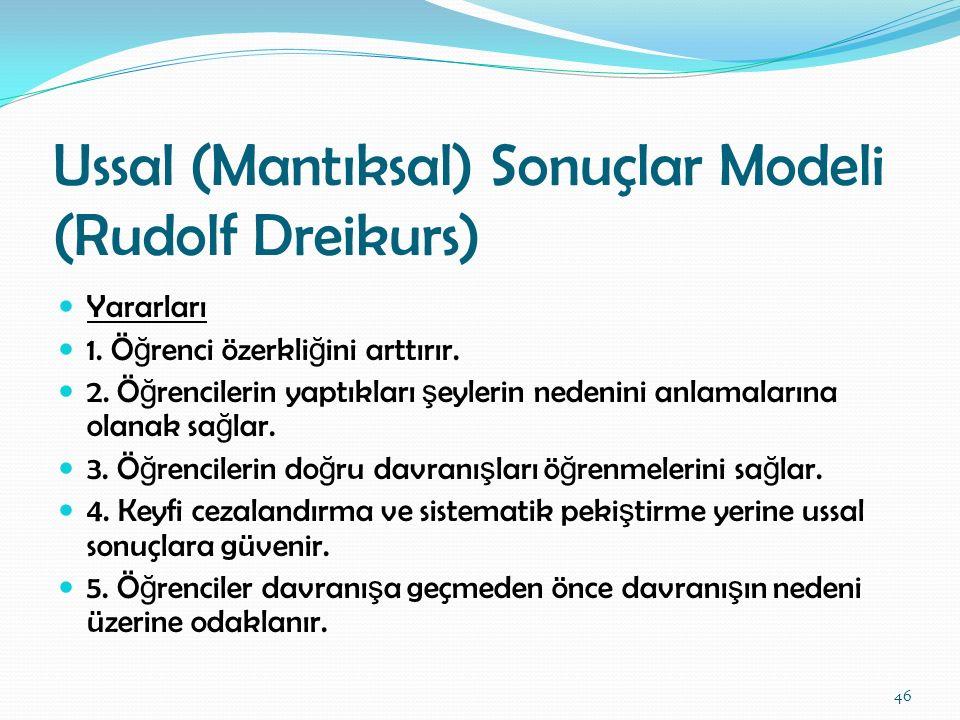 Ussal (Mantıksal) Sonuçlar Modeli (Rudolf Dreikurs) Yararları 1. Ö ğ renci özerkli ğ ini arttırır. 2. Ö ğ rencilerin yaptıkları ş eylerin nedenini anl