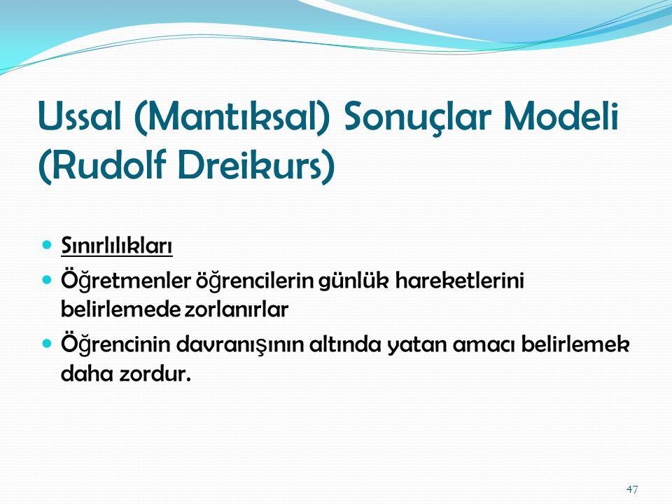Ussal (Mantıksal) Sonuçlar Modeli (Rudolf Dreikurs) Sınırlılıkları Ö ğ retmenler ö ğ rencilerin günlük hareketlerini belirlemede zorlanırlar Ö ğ renci