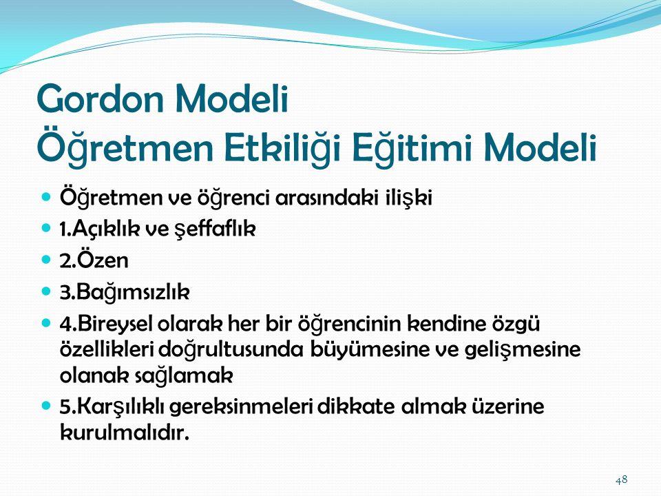 Gordon Modeli Ö ğ retmen Etkili ğ i E ğ itimi Modeli Ö ğ retmen ve ö ğ renci arasındaki ili ş ki 1.Açıklık ve ş effaflık 2.Özen 3.Ba ğ ımsızlık 4.Bire