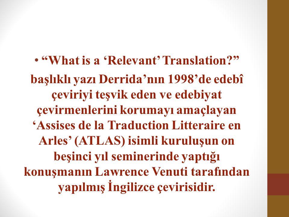 What is a 'Relevant' Translation başlıklı yazı Derrida'nın 1998'de edebî çeviriyi teşvik eden ve edebiyat çevirmenlerini korumayı amaçlayan 'Assises de la Traduction Litteraire en Arles' (ATLAS) isimli kuruluşun on beşinci yıl seminerinde yaptığı konuşmanın Lawrence Venuti tarafından yapılmış İngilizce çevirisidir.