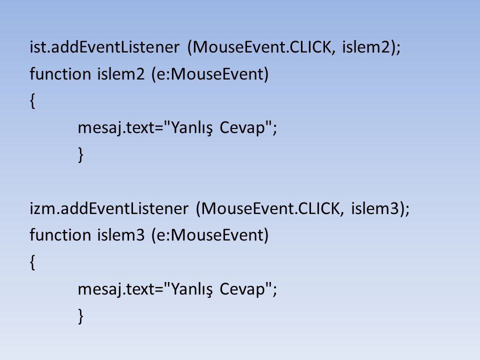 ist.addEventListener (MouseEvent.CLICK, islem2); function islem2 (e:MouseEvent) { mesaj.text=