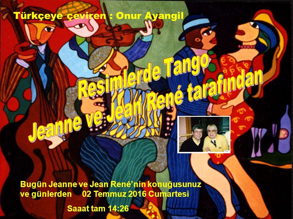 Bugün Jeanne ve Jean René'nin konuğusunuz ve günlerden 02 Temmuz 2016 Cumartesi Saaat tam 14:27 Türkçeye çeviren : Onur Ayangil