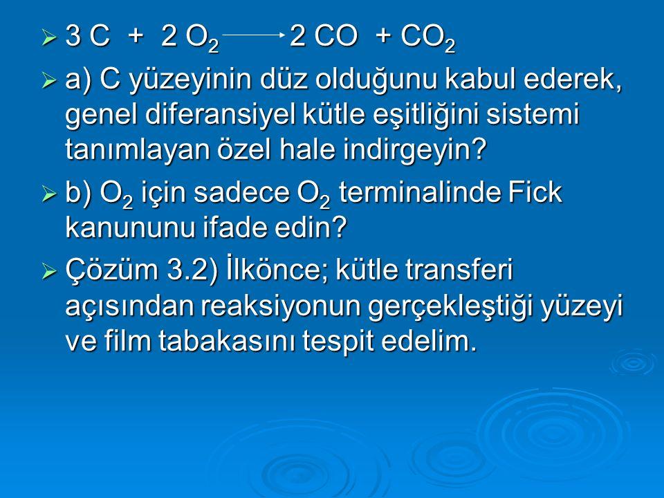  3 C + 2 O 2 2 CO + CO 2  a) C yüzeyinin düz olduğunu kabul ederek, genel diferansiyel kütle eşitliğini sistemi tanımlayan özel hale indirgeyin.