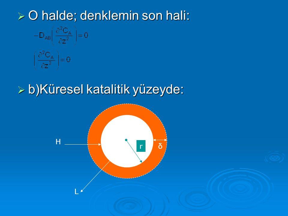  O halde; denklemin son hali:  b)Küresel katalitik yüzeyde: r H L δ