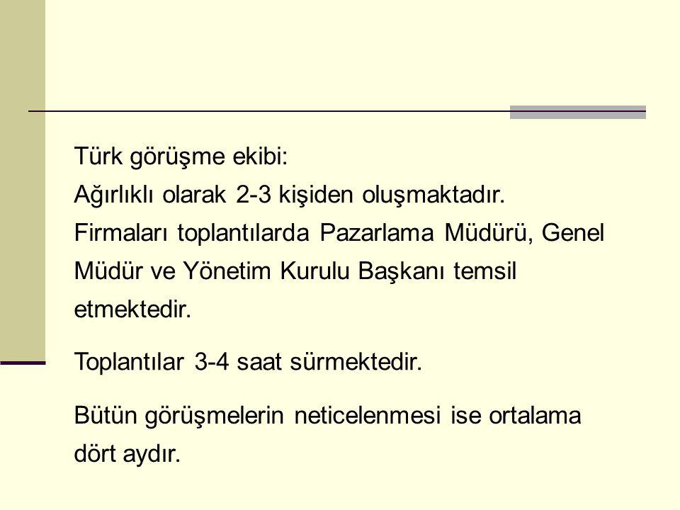 Türk görüşme ekibi: Ağırlıklı olarak 2-3 kişiden oluşmaktadır. Firmaları toplantılarda Pazarlama Müdürü, Genel Müdür ve Yönetim Kurulu Başkanı temsil