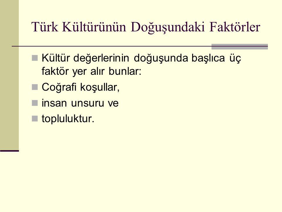 Türk Kültürünün Doğuşundaki Faktörler Anadolu'ya yerleşen Türklerin kavmi özellikleri, İslâm medeniyetinin etkisinden kaynaklanan özellikleri, Anadolu'da ve Rumeli'de geçen uzun tarih boyunca edindikleri bilgi ve tecrübeleridir