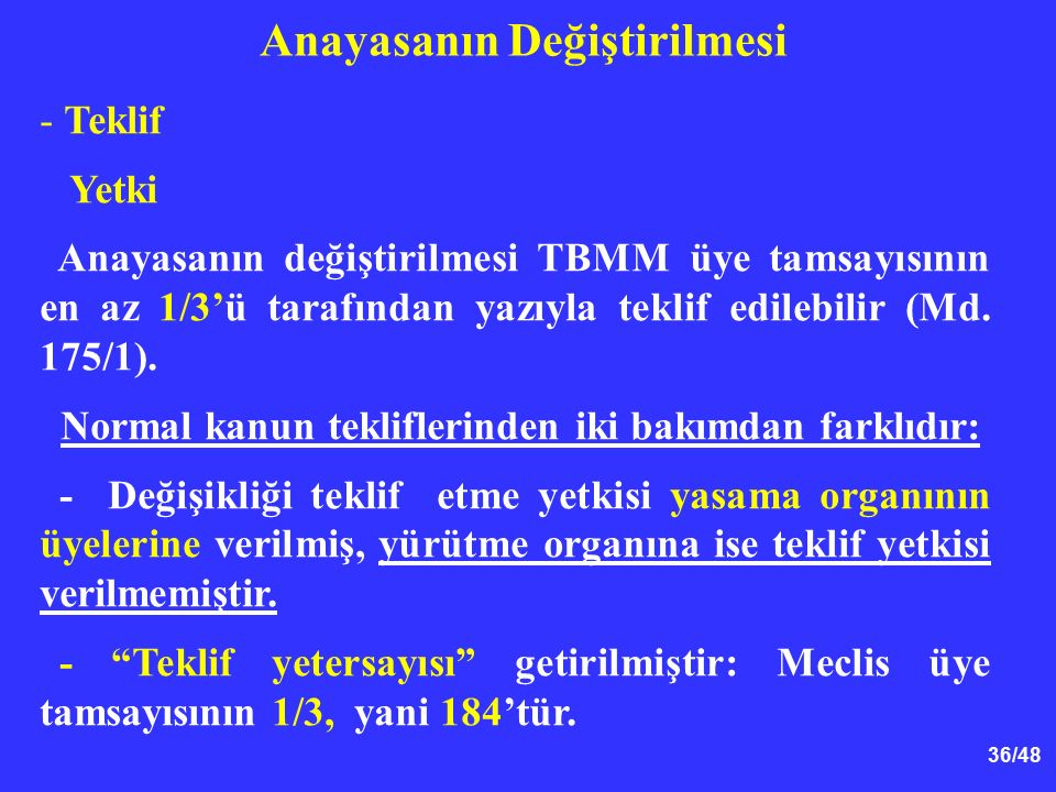 36/48 Anayasanın Değiştirilmesi - Teklif Yetki Anayasanın değiştirilmesi TBMM üye tamsayısının en az 1/3'ü tarafından yazıyla teklif edilebilir (Md. 1