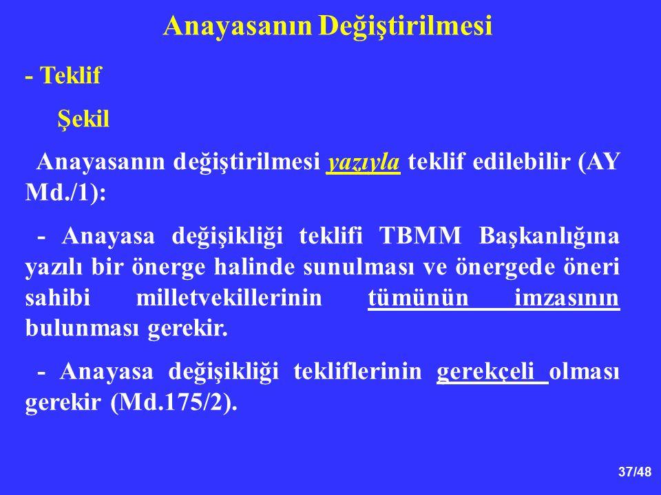 37/48 Anayasanın Değiştirilmesi - Teklif Şekil Anayasanın değiştirilmesi yazıyla teklif edilebilir (AY Md./1): - Anayasa değişikliği teklifi TBMM Başk