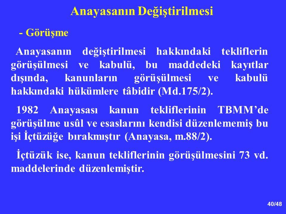 40/48 Anayasanın Değiştirilmesi - Görüşme Anayasanın değiştirilmesi hakkındaki tekliflerin görüşülmesi ve kabulü, bu maddedeki kayıtlar dışında, kanun