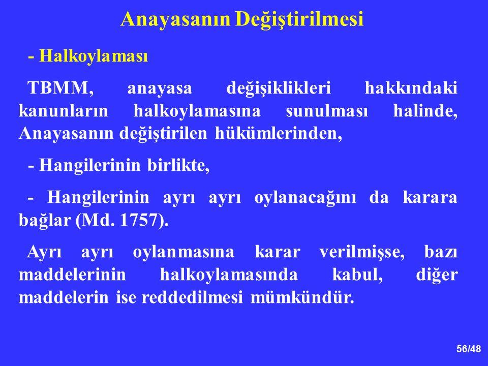 56/48 Anayasanın Değiştirilmesi - Halkoylaması TBMM, anayasa değişiklikleri hakkındaki kanunların halkoylamasına sunulması halinde, Anayasanın değiştirilen hükümlerinden, - Hangilerinin birlikte, - Hangilerinin ayrı ayrı oylanacağını da karara bağlar (Md.