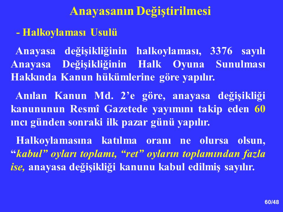 60/48 Anayasanın Değiştirilmesi - Halkoylaması Usulü Anayasa değişikliğinin halkoylaması, 3376 sayılı Anayasa Değişikliğinin Halk Oyuna Sunulması Hakkında Kanun hükümlerine göre yapılır.