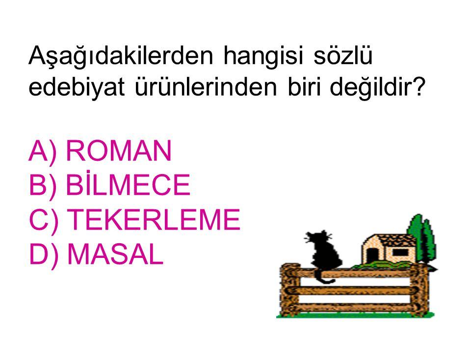 Aşağıdakilerden hangisi sözlü edebiyat ürünlerinden biri değildir? A) ROMAN B) BİLMECE C) TEKERLEME D) MASAL
