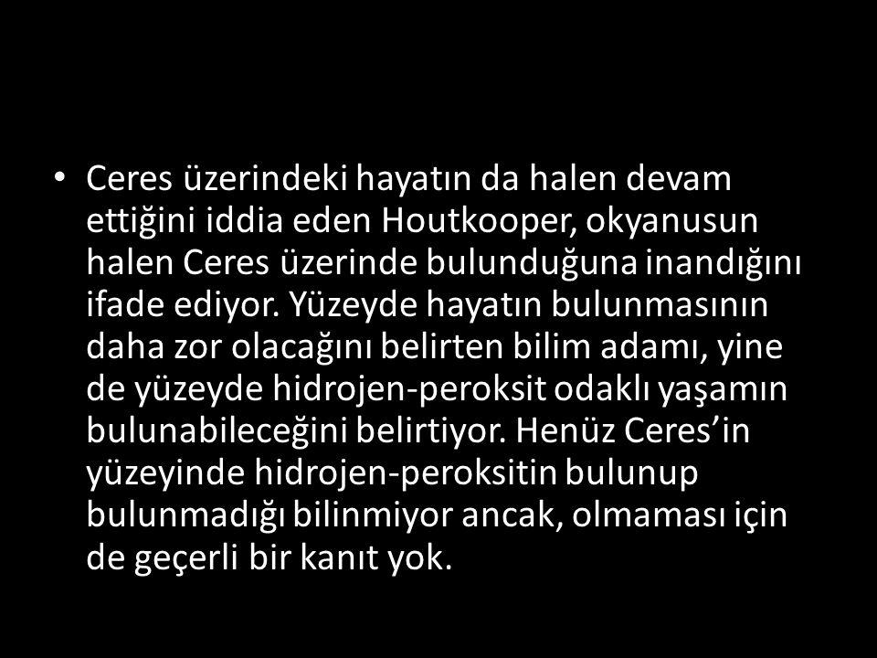 Ceres üzerindeki hayatın da halen devam ettiğini iddia eden Houtkooper, okyanusun halen Ceres üzerinde bulunduğuna inandığını ifade ediyor.