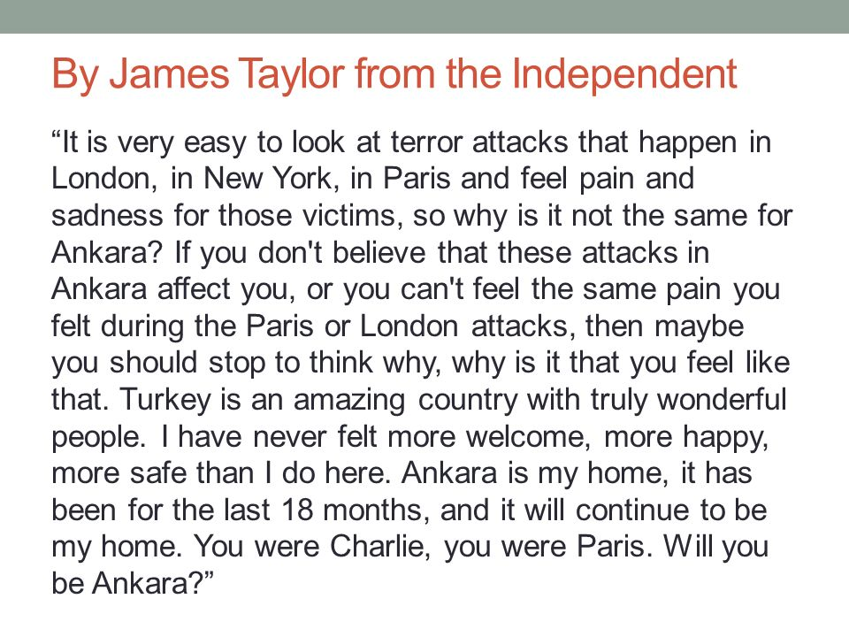 By James Taylor from the Independent It is very easy to look at terror attacks that happen in London, in New York, in Paris and feel pain and sadness for those victims, so why is it not the same for Ankara.