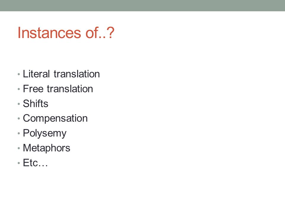 Instances of..? Literal translation Free translation Shifts Compensation Polysemy Metaphors Etc…