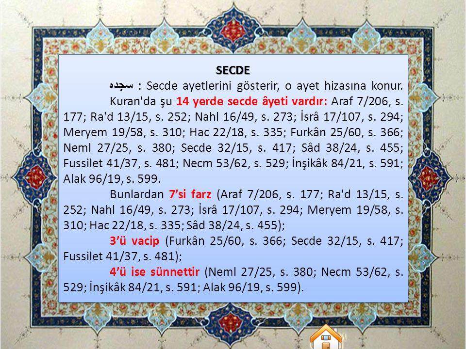 SECDE سجده : Secde ayetlerini gösterir, o ayet hizasına konur. Kuran'da şu 14 yerde secde âyeti vardır: Araf 7/206, s. 177; Ra'd 13/15, s. 252; Nahl 1