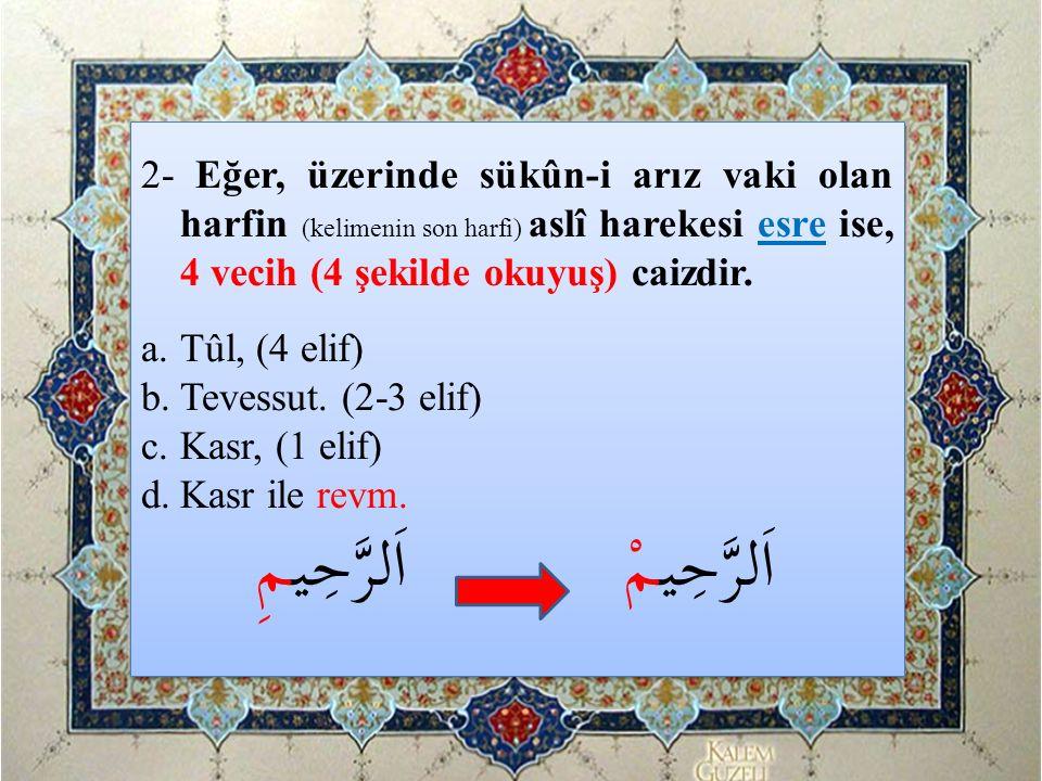 2- Eğer, üzerinde sükûn-i arız vaki olan harfin (kelimenin son harfi) aslî harekesi esre ise, 4 vecih (4 şekilde okuyuş) caizdir. a.Tûl, (4 elif) b.Te