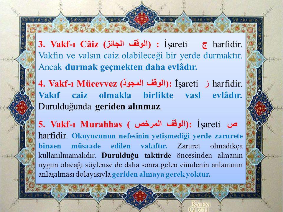 3. Vakf-ı Câiz (الوقف الجائز) : İşareti ج harfidir. Vakfın ve valsın caiz olabileceği bir yerde durmaktır. Ancak durmak geçmekten daha evlâdır. 4. Vak
