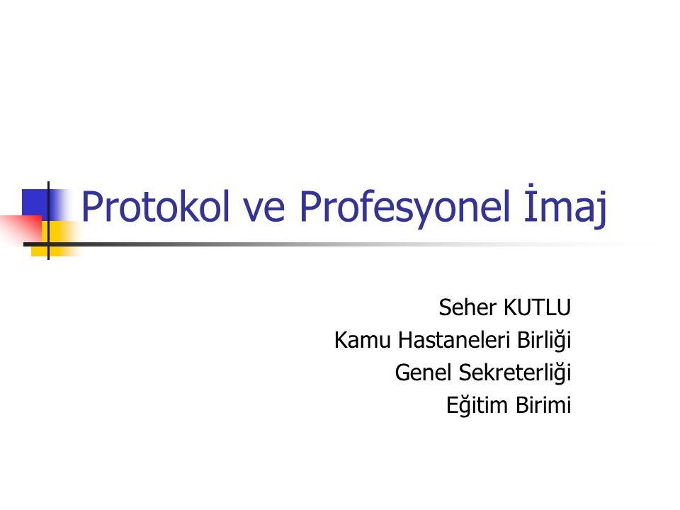 Protokol ve Profesyonel İmaj Seher KUTLU Kamu Hastaneleri Birliği Genel Sekreterliği Eğitim Birimi