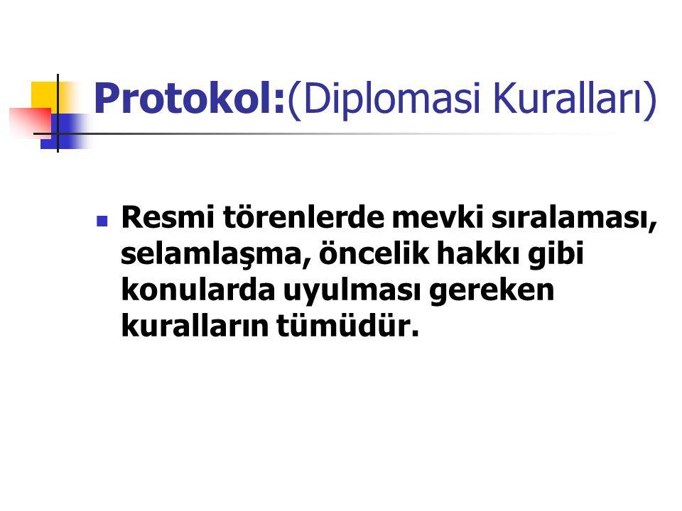 Protokol:(Diplomasi Kuralları) Resmi törenlerde mevki sıralaması, selamlaşma, öncelik hakkı gibi konularda uyulması gereken kuralların tümüdür.