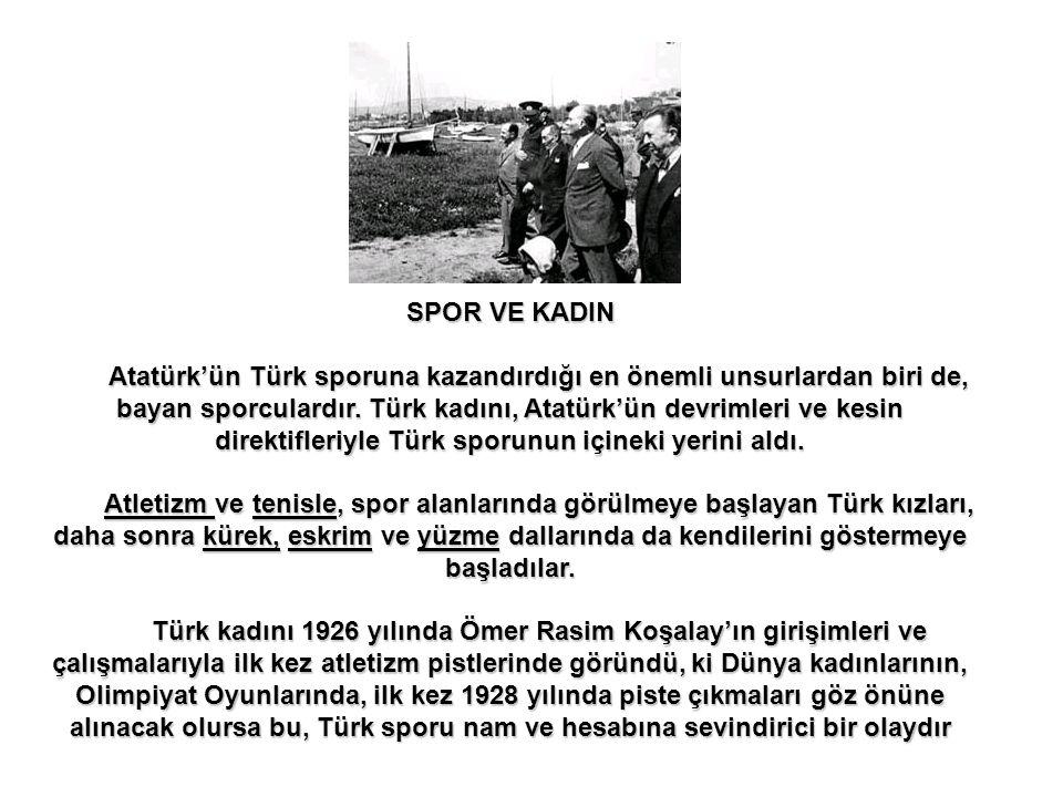 SPOR VE KADIN Atatürk'ün Türk sporuna kazandırdığı en önemli unsurlardan biri de, bayan sporculardır.