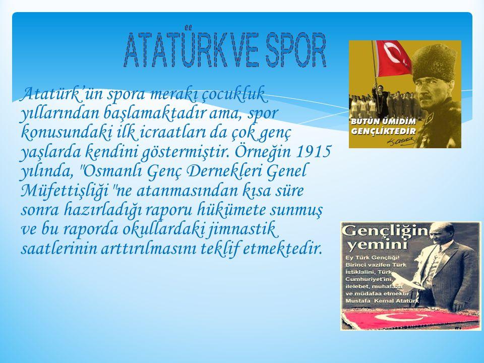 Atatürk'ün spora merakı çocukluk yıllarından başlamaktadır ama, spor konusundaki ilk icraatları da çok genç yaşlarda kendini göstermiştir. Örneğin 191