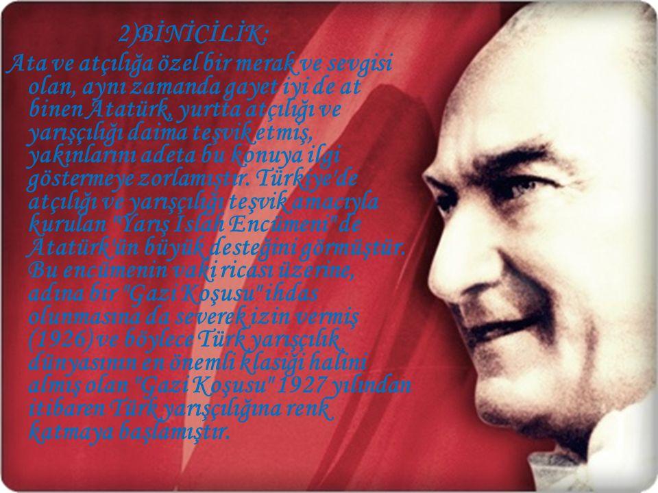 2)BİNİCİLİK: Ata ve atçılığa özel bir merak ve sevgisi olan, aynı zamanda gayet iyi de at binen Atatürk, yurtta atçılığı ve yarışçılığı daima teşvik e