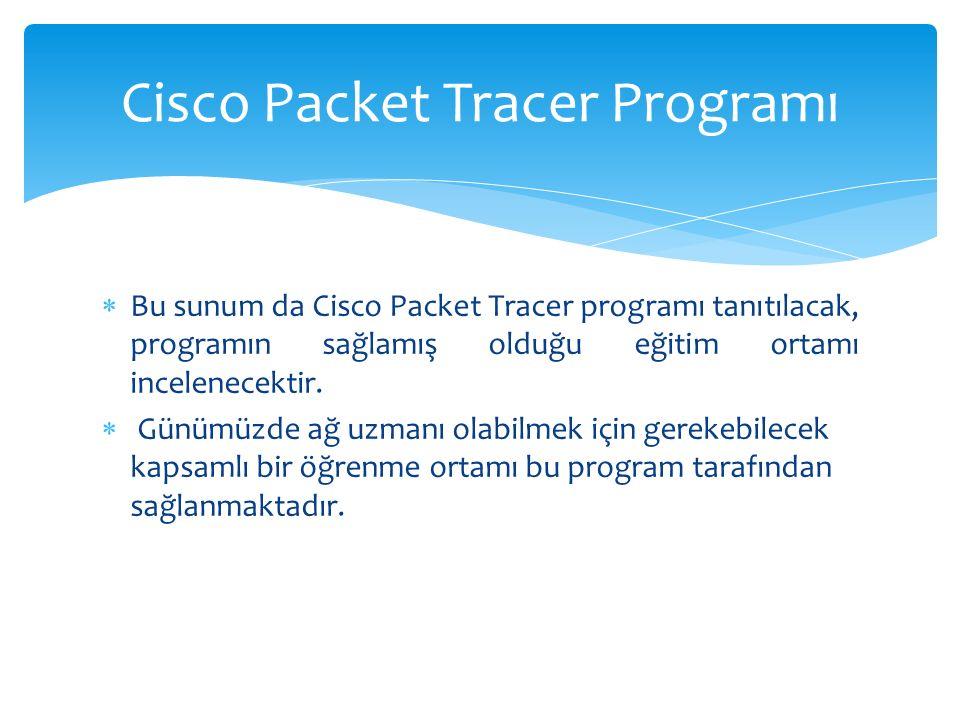  Bu sunum da Cisco Packet Tracer programı tanıtılacak, programın sağlamış olduğu eğitim ortamı incelenecektir.