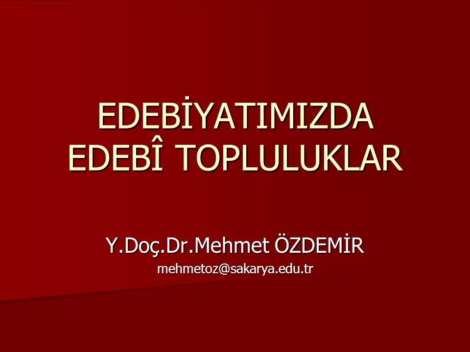 EDEBİYATIMIZDA EDEBÎ TOPLULUKLAR Y.Doç.Dr.Mehmet ÖZDEMİR mehmetoz@sakarya.edu.tr