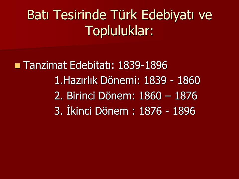 Batı Tesirinde Türk Edebiyatı ve Topluluklar: Tanzimat Edebitatı: 1839-1896 Tanzimat Edebitatı: 1839-1896 1.Hazırlık Dönemi: 1839 - 1860 1.Hazırlık Dö